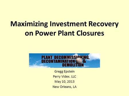 Maximizing Investment Recovery on Power Plant Closures Gregg Epstein Perry Videx. LLC May 10, 2013 New Orleans, LA.