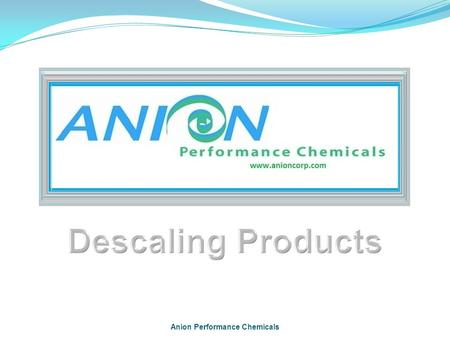 Anion Performance Chemicals. Scale What is it? How is it costing you money? The Solution - Anion DScale Applications Key Features Major Customers.