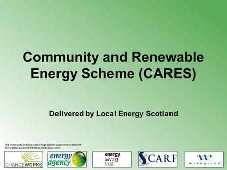 Community and Renewable Energy Scheme (CARES) Delivered by Local Energy Scotland The Community and Renewable Energy Scheme is delivered on behalf of the.