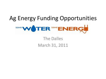 Ag Energy Funding Opportunities The Dalles March 31, 2011.