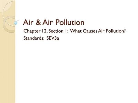 Chapter 12, Section 1: What Causes Air Pollution? Standards: SEV3a