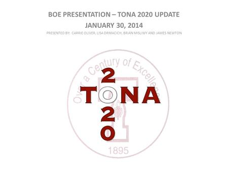 BOE PRESENTATION – TONA 2020 UPDATE JANUARY 30, 2014 PRESENTED BY: CARRIE OLIVER, LISA DRMACICH, BRIAN MISLIWY AND JAMES NEWTON.