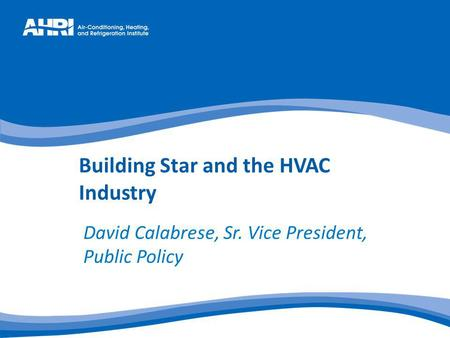 Building Star and the HVAC Industry David Calabrese, Sr. Vice President, Public Policy.