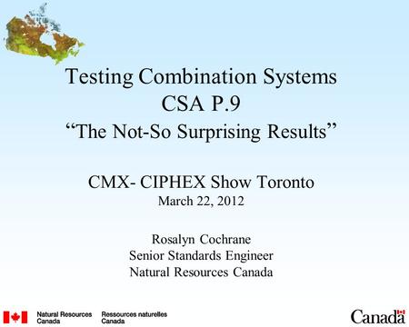 Testing Combination Systems CSA P.9 The Not-So Surprising Results CMX- CIPHEX Show Toronto March 22, 2012 Rosalyn Cochrane Senior Standards Engineer Natural.