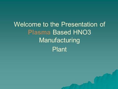 Welcome to the Presentation of Plasma Based HNO3 Manufacturing Plant
