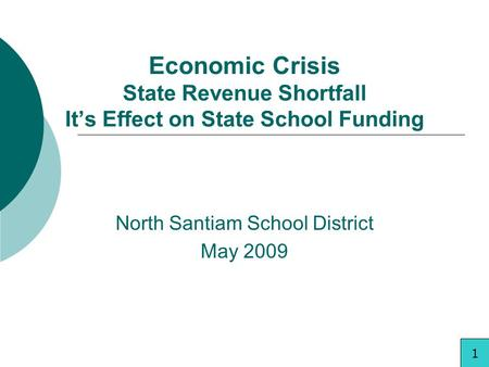 Economic Crisis State Revenue Shortfall Its Effect on State School Funding North Santiam School District May 2009 1.