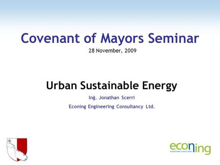 Covenant of Mayors Seminar 28 November, 2009 Urban Sustainable Energy Inġ. Jonathan Scerri Econing Engineering Consultancy Ltd.