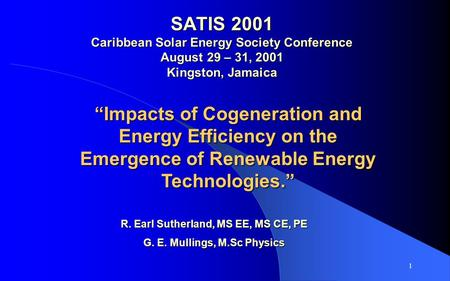 1 SATIS 2001 Caribbean Solar <strong>Energy</strong> Society Conference August 29 – 31, 2001 Kingston, Jamaica Impacts of <strong>Cogeneration</strong> and <strong>Energy</strong> Efficiency on the Emergence.
