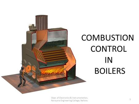 COMBUSTION CONTROL IN BOILERS 1 Dept. of Electronics & Instrumentation, Narayana Engineering College, Nellore.