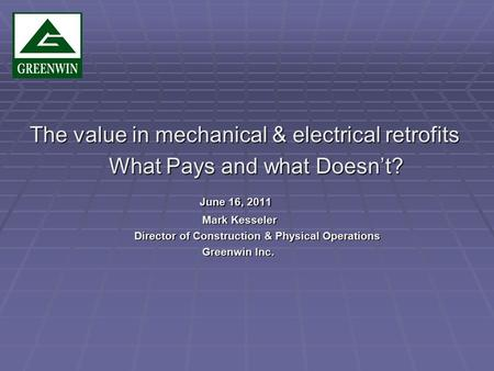 The value in mechanical & electrical retrofits What Pays and what Doesnt? What Pays and what Doesnt? June 16, 2011 June 16, 2011 Mark Kesseler Mark Kesseler.