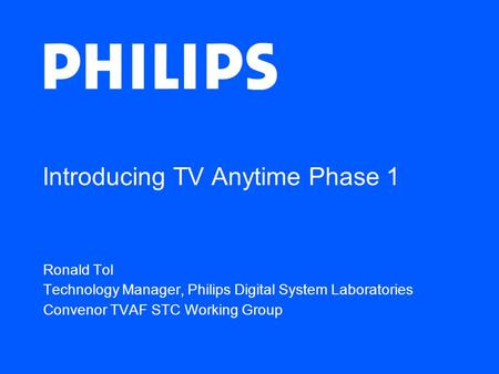 Introducing TV Anytime Phase 1 Ronald Tol Technology Manager, Philips Digital System Laboratories Convenor TVAF STC Working Group.