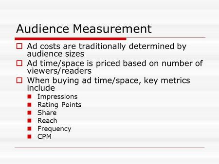 Audience Measurement Ad costs are traditionally determined by audience sizes Ad time/space is priced based on number of viewers/readers When buying ad.