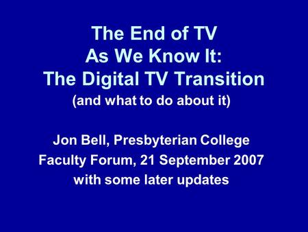 The End of TV As We Know It: The Digital TV Transition (and what to do about it) Jon Bell, Presbyterian College Faculty Forum, 21 September 2007 with some.