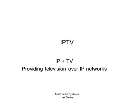 Multimedia Systems Irek Defee IPTV IP + TV Providing television over IP networks.