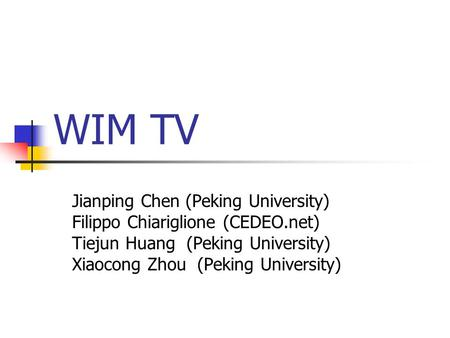 WIM TV Jianping Chen (Peking University) Filippo Chiariglione (CEDEO.net) Tiejun Huang (Peking University) Xiaocong Zhou (Peking University)
