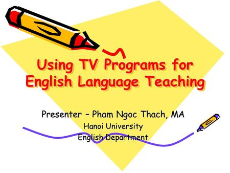 Using TV Programs for English Language Teaching Presenter – Pham Ngoc Thach, MA Hanoi University English Department.