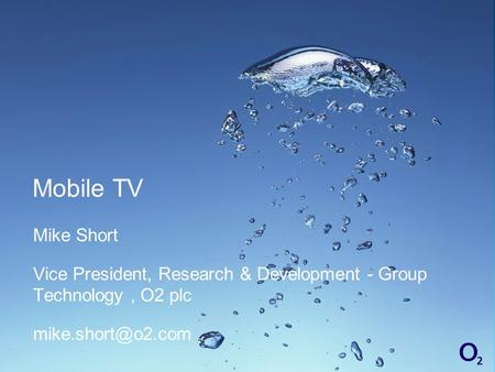 Mobile TV Mike Short Vice President, Research & Development - Group Technology, O2 plc