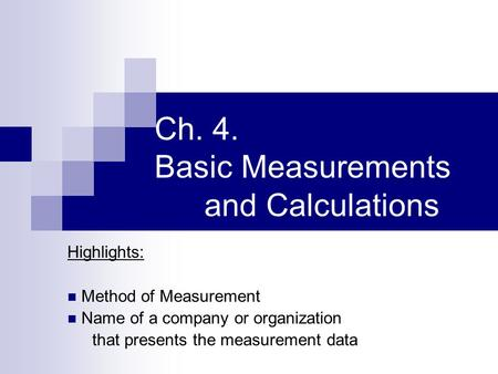 Ch. 4. Basic Measurements and Calculations Highlights: Method of Measurement Name of a company or organization that presents the measurement data.