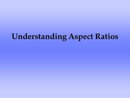 Understanding Aspect Ratios. What is an aspect ratio? Have you ever wondered why some things you watch on television have black bars around the picture?