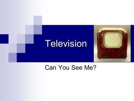 Television Can You See Me?. Objectives: Upon completion of this class and the assignments, you will be able to: Identify the characteristics of Television.