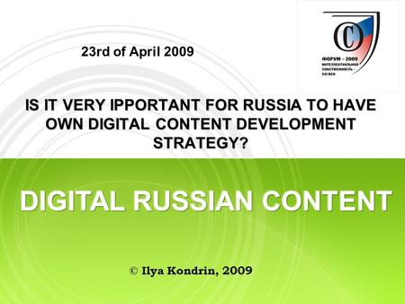23rd of April 2009 IS IT VERY IPPORTANT FOR RUSSIA TO HAVE OWN DIGITAL CONTENT DEVELOPMENT STRATEGY? © Ilya Kondrin, 2009.