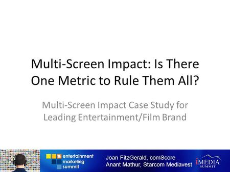 Multi-Screen Impact: Is There One Metric to Rule Them All? Multi-Screen Impact Case Study for Leading Entertainment/Film Brand Joan FitzGerald, comScore.