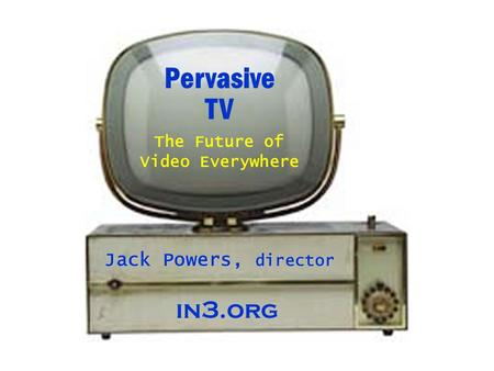 Pervasive TV Jack Powers, director The Future of Video Everywhere in3.org.
