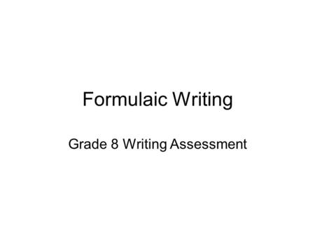 Formulaic Writing Grade 8 Writing Assessment. Formulaic Writing Characteristics of A Formulaic Paper 1.The writer announces his or her thesis and three.