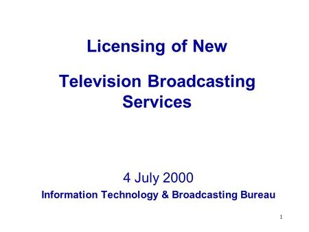 1 Licensing of New Television Broadcasting Services 4 July 2000 Information Technology & Broadcasting Bureau.