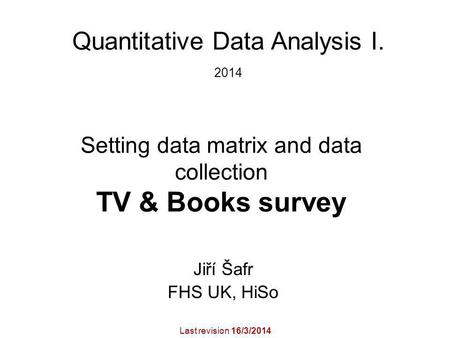 Setting data matrix and data collection TV & Books survey Jiří Šafr FHS UK, HiSo Quantitative Data Analysis I. 2014 Last revision 16/3/2014.