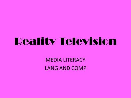 Reality Television MEDIA LITERACY LANG AND COMP. Definition How would you define reality TV? genre of television programming that presents purportedly.