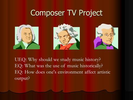 Composer TV Project UEQ: Why should we study music history? EQ: What was the use of music historically? EQ: How does one's environment affect artistic.
