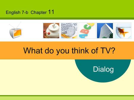 Dialog English 7-b Chapter 11 What do you think of TV?