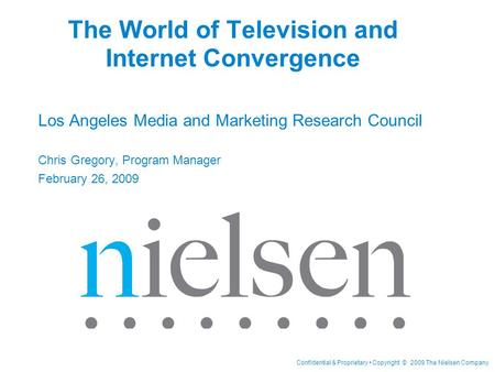 Confidential & Proprietary Copyright © 2009 The Nielsen Company The World of Television and Internet Convergence Los Angeles Media and Marketing Research.