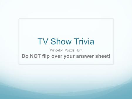 TV Show Trivia Princeton Puzzle Hunt Do NOT flip over your answer sheet!