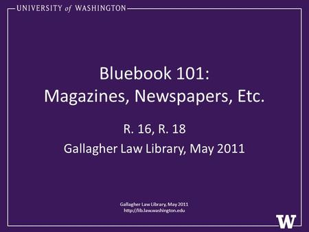 Bluebook 101: Magazines, Newspapers, Etc. R. 16, R. 18 Gallagher Law Library, May 2011 Gallagher Law Library, May 2011