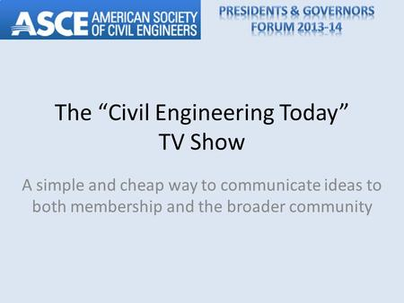 The Civil Engineering Today TV Show A simple and cheap way to communicate ideas to both membership and the broader community.