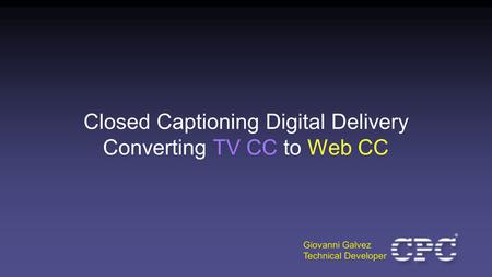 Closed Captioning Digital Delivery Converting TV CC to Web CC Giovanni Galvez Technical Developer.
