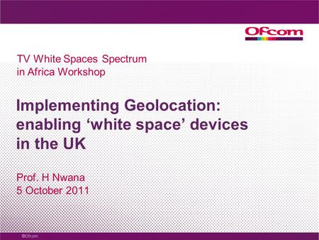 Implementing Geolocation: enabling white space devices in the UK Prof. H Nwana 5 October 2011 TV White Spaces Spectrum in Africa Workshop.