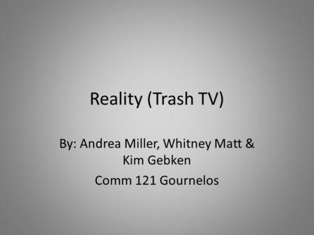 Reality (Trash TV) By: Andrea Miller, Whitney Matt & Kim Gebken Comm 121 Gournelos.