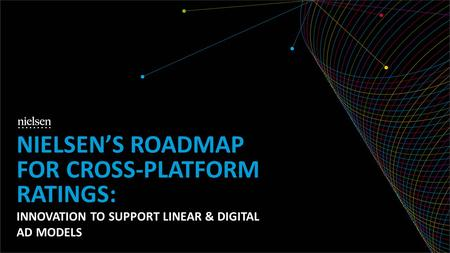 INNOVATION TO SUPPORT LINEAR & DIGITAL AD MODELS NIELSENS ROADMAP FOR CROSS-PLATFORM RATINGS: