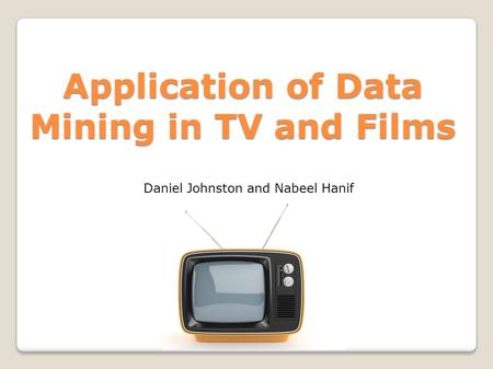 Application of Data Mining in TV and Films Daniel Johnston and Nabeel Hanif.