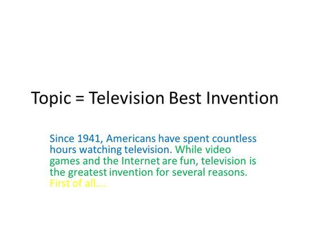 Topic = Television Best Invention Since 1941, Americans have spent countless hours watching television. While video games and the Internet are fun, television.