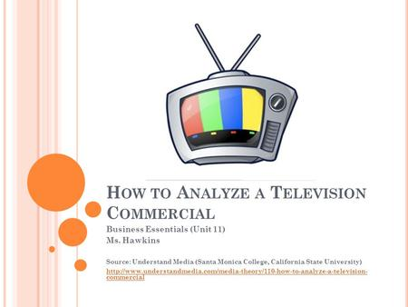 H OW TO A NALYZE A T ELEVISION C OMMERCIAL Business Essentials (Unit 11) Ms. Hawkins Source: Understand Media (Santa Monica College, California State University)
