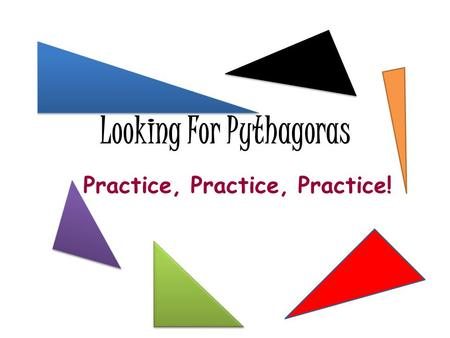 Looking For Pythagoras Practice, Practice, Practice!