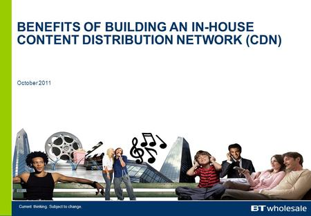 Current thinking. Subject to change. October 2011 BENEFITS OF BUILDING AN IN-HOUSE CONTENT DISTRIBUTION NETWORK (CDN)
