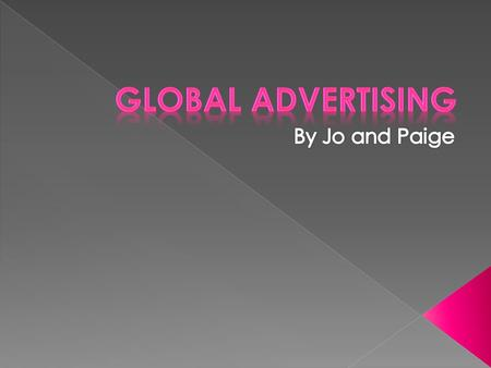 Global advertising has developed in terms of Production: From technology, as many years ago when something was made it took ages to produce as they did.