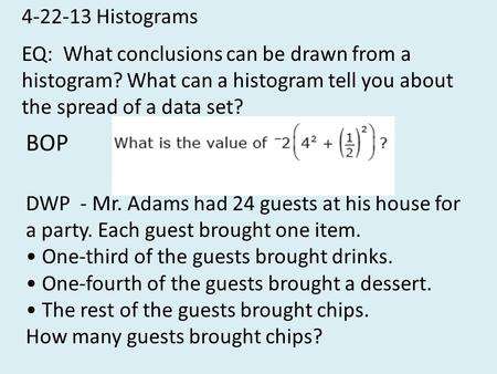 4-22-13 Histograms EQ: What conclusions can be drawn from a histogram? What can a histogram tell you about the spread of a data set? BOP DWP - Mr. Adams.