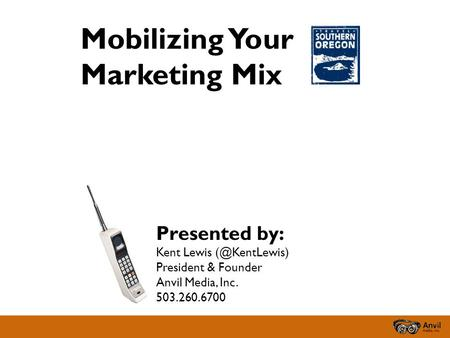 Mobilizing Your Marketing Mix Presented by: Kent Lewis President & Founder Anvil Media, Inc. 503.260.6700.