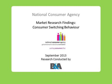 National Consumer Agency Market Research Findings: Consumer Switching Behaviour September 2013 Research Conducted by.